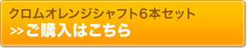 クロムオレンジシャフト6本セット