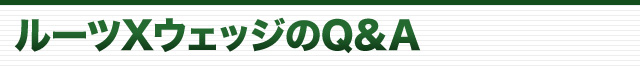 ルーツXウェッジのQ&A