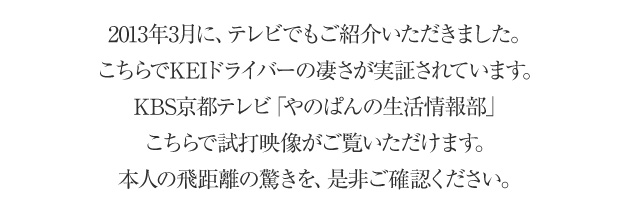 2013年3月に、テレビでもご紹介いただきました。こちらでKEIドライバーの凄さが実証されています。KBS京都テレビ「やのぱんの生活情報部」こちらで試打映像がご覧いただけます。本人の飛距離の驚きを、是非ご確認ください。